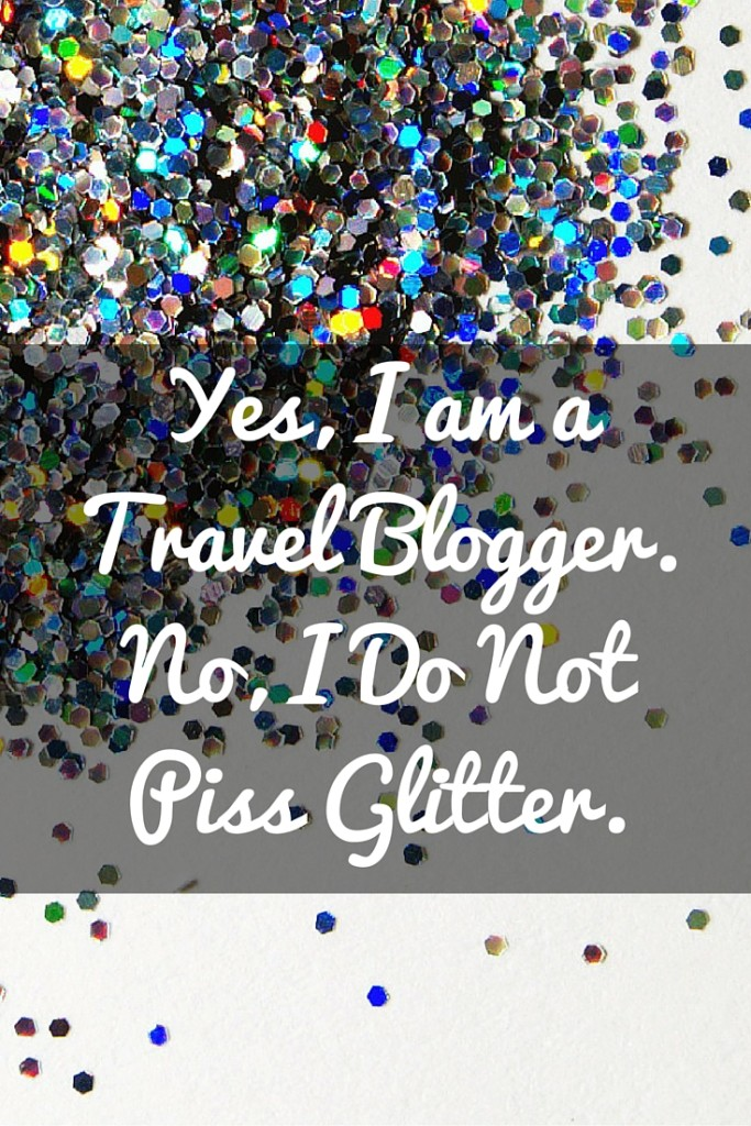 Yes, I am a travel blogger. And no, I do not piss glitter. A look at what life as a travel blogger can really be like.